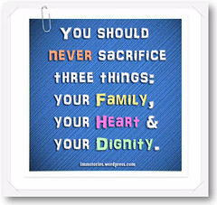 You should never sacrifice three things- your family, your heart & your dignity
