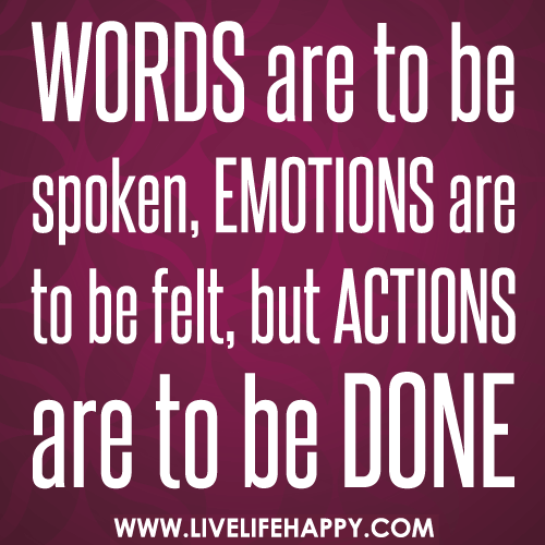 Words are to be spoken, emotions are to be felt, but actions are to be done.