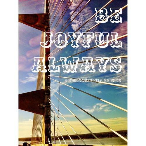 Be joyful always.    1 Thessalonians 5:16