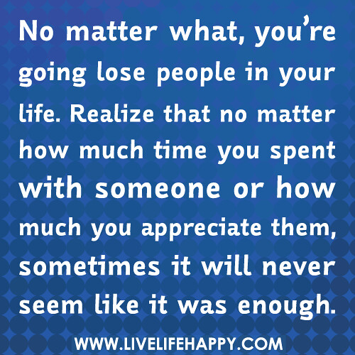 No matter what, you're going lose people in your life. Realize that no matter how much time you spent with someone or how much you appreciate them, sometimes it will never seem like it was enough.