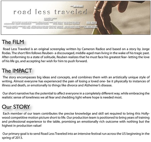 Road Less Traveled is an original screenplay written by Cameron Radice and based on a story by Jorge Rodas. The short film follows Reuben- a discouraged, middle-aged man living in the wake of his tragic past. After conforming to a state of solitude, Reuben realizes that he must face his greatest fear- letting the love of his life go, and accepting her wish for him to push forward.