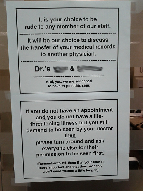 It is your choice to be rude to any member of our staff. It will be our choice to discuss the transfer of your medical records to another physician. Dr.'s XXXX & XXXXXX And, yes, we are saddened to have to post this sign. If you do not have an appointment and you do not have a life-threatening illness but you still demand to be seen by your doctor then please turn around and ask everyone else for their permission to be seen first. (Remember to tell them that your time is more important and that they probably won't mind waiting a little longer.)