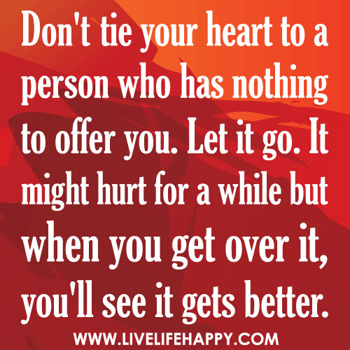 Don't tie your heart to a person who has nothing to offer you. Let it go. It might hurt for a while but when you get over it, you'll see it gets better.