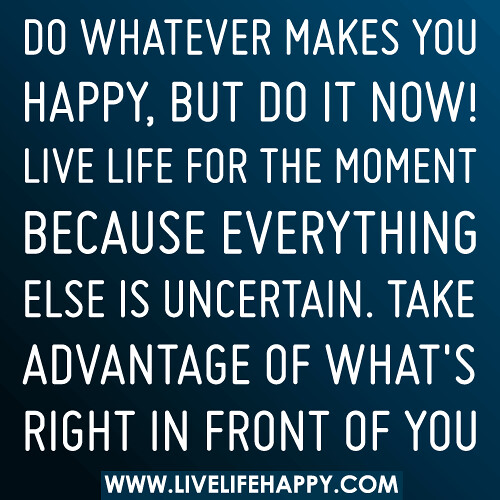 Do whatever makes you happy, but do it now. Live life for the moment because everything else is uncertain. Take advantage of what's right in front of you.