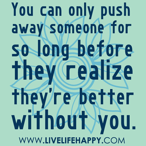 You can only push away someone for so long before they realize they're better without you.