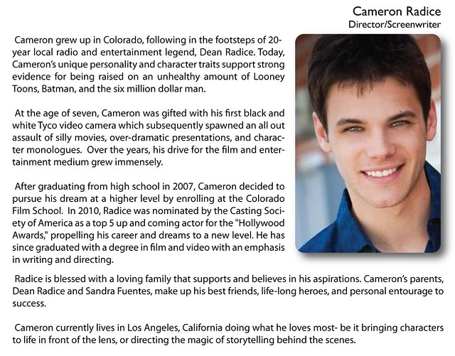 "Cameron Radice (Director)   Cameron grew up in Colorado, following in the footsteps of 20-year local radio and entertainment legend, Dean Radice. Today, Cameron's unique personality and character traits support strong evidence for being raised on an unhealthy amount of Looney Toons, Batman, and the six million dollar man.    At the age of seven, Cameron was gifted with his first black and white Tyco video camera which subsequently spawned an all out assault of silly movies, over-dramatic presentations, and character monologues.  Over the years, his drive for the film and entertainment medium grew immensely.    After graduating from high school in 2007, Cameron decided to pursue his dream at a higher level by enrolling at the Colorado Film School.  In 2010, Radice was nominated by the Casting Society of America as a top 5 up and coming actor for the ""Hollywood Awards,"" propelling his career and dreams to a new level. He has since graduated with a degree in film and video with an emphasis in writing and directing.    Radice is blessed with a loving family that supports and believes in his aspirations. Cameron's parents, Dean Radice and Sandra Fuentes, make up his best friends, life-long heroes, and personal entourage to success.    Cameron currently lives in Los Angeles, California doing what he loves most- be it bringing characters to life in front of the lens, or directing the magic of storytelling behind the scenes."