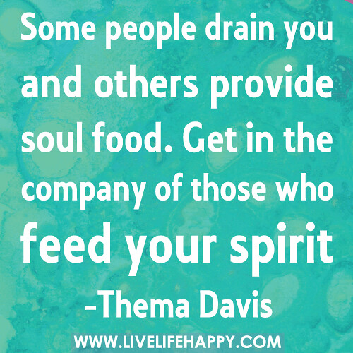 Some people drain you and others provide soul food. Get in the company of those who feed your spirit.