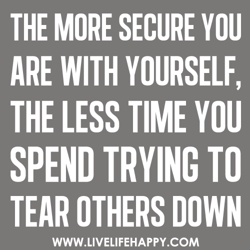 The more secure you are with yourself, the less time you spend trying to tear others down.