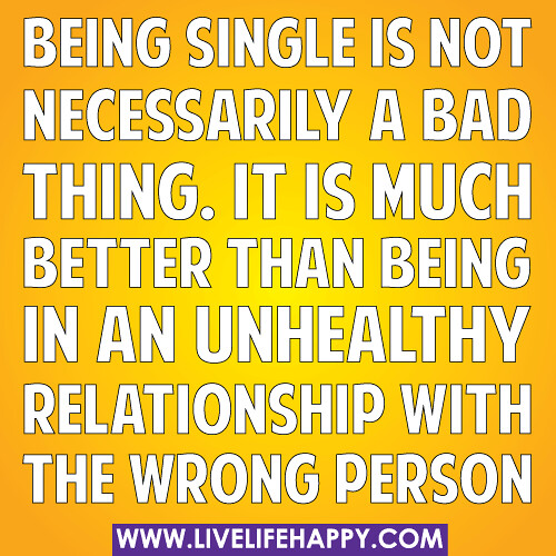 Quotes About Being In A Bad Relationship: Being Single Is Not Necessarily A Bad Thing. It Is Much