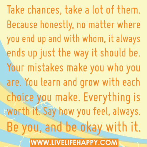 Take chances, take a lot of them. Because honestly, no matter where you end up and with whom, it always ends up just the way it should be. Your mistakes make you who you are. You learn and grow with each choice you make. Everything is worth it. Say how yo
