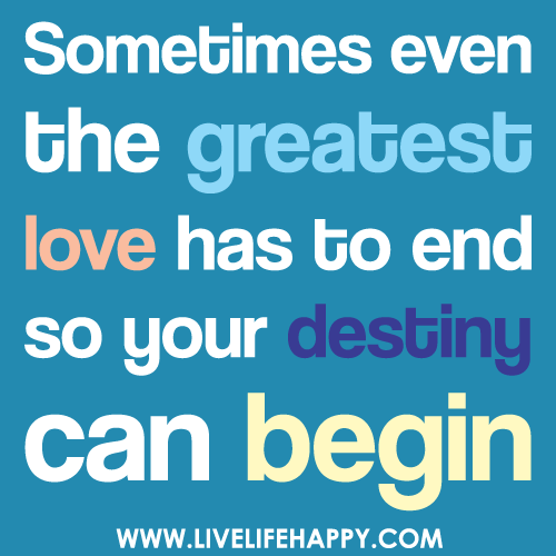 Sometimes even the greatest love has to end so your destiny can begin.