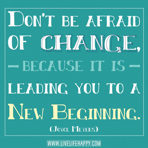 Don't be afraid of change, because it is leading you to a new beginning. -Joy...