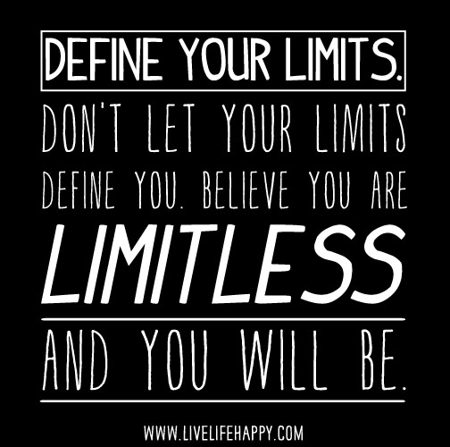 Define your limits. Don't let your limits define you. Believe you are limitless, and you will be.
