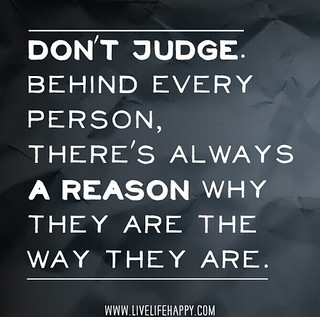 """Don't judge. Behind every person, there's always a reason why they are the way they are."""