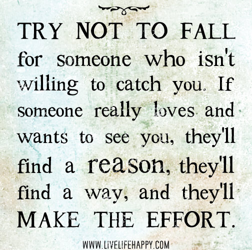 Try not to fall for someone who isn't willing to catch you. If someone really loves and wants to see you, they'll find a reason, they'll find a way, and they'll make the effort.