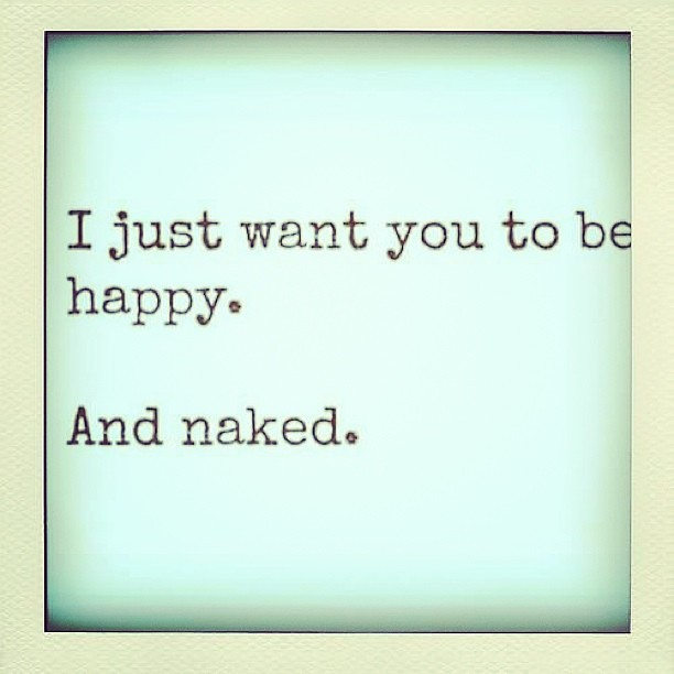 i just want you to be happy and naked flickr photo sharing. Black Bedroom Furniture Sets. Home Design Ideas