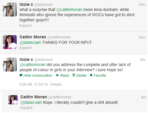 A twitter conversation between lizzie c and British feminist writer Caitlin Moran. LIZZIE C: what a surprise @caitlinmoran loves lena dunham. white feminists who ignore the experiences of WOCs have got to stick together guys!!! CAITLIN MORAN: @lizziecoan THANKS FOR YOUR INPUT. LIZZIE C: @caitlinmoran did you address the complete and utter lack of people of colour in girls in your interview? i sure hope so! CAITLIN MORAN: @lizziecoan Nope. I literally couldn't give a shit aboutit.