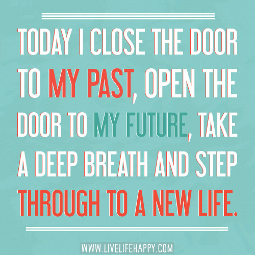 Today I close the door to my past, open the door to my future, take a deep breath and step through to a new life.