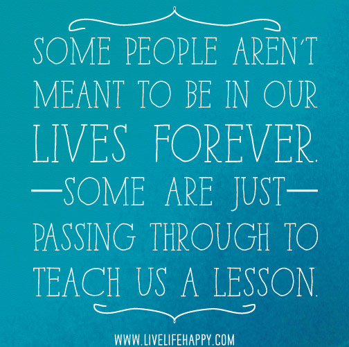 Some people aren't meant to be in our lives forever. Some are just passing through to teach us a lesson.