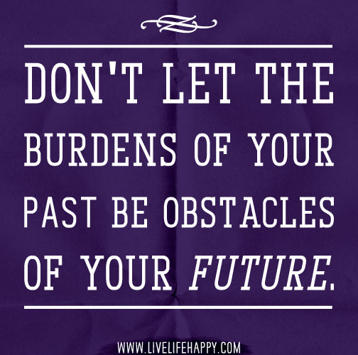 Don't let the burdens of your past be obstacles of your future.