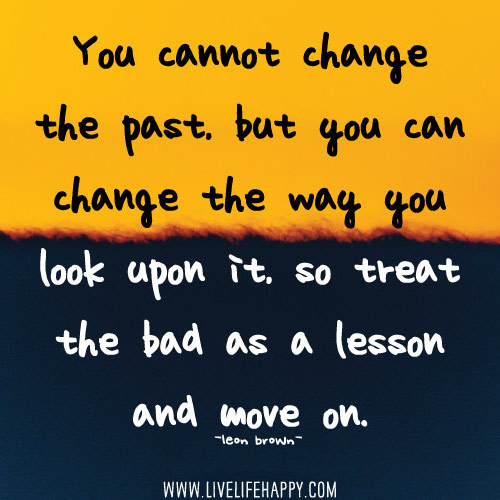 You cannot change the past, but you can change the way you look upon it, so treat the bad as a lesson and move on. -Leon Brown