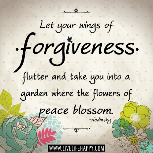 Let your wings of forgiveness flutter and take you into a garden where the flowers of peace blossom. - Dodinsky