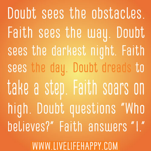 "Doubt sees the obstacles. Faith sees the way. Doubt sees the darkest night. Faith sees the day. Doubt dreads to take a step. Faith soars on high. Doubt questions ""Who believes?"" Faith answers ""I."""