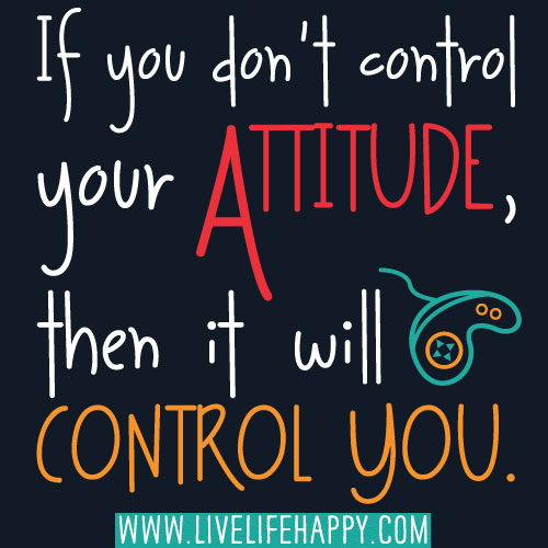 If you don't control your attitude, then it will control you.