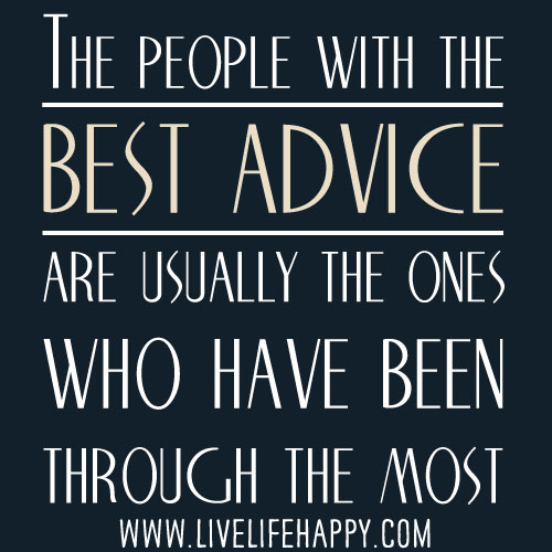 The people with the best advice are usually the ones who have been through the most.