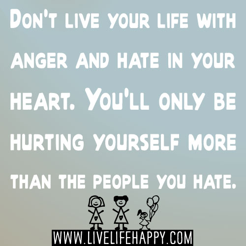 Quotes Of Anger And Hatred: Don't Live Your Life With Anger And Hate In Your Heart