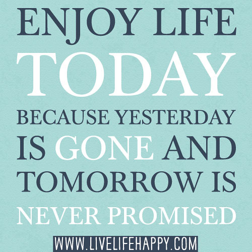 Quotes About Enjoying Life: Enjoy Life Today Because Yesterday Is Gone And Tomorrow Is