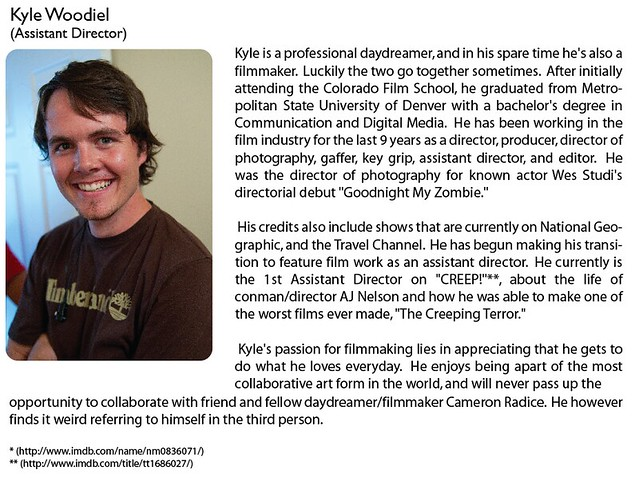"Kyle Woodiel (Assistant Director)   Kyle is a professional daydreamer, and in his spare time he's also a filmmaker.  Luckily the two go together sometimes.  After initially attending the Colorado Film School, he graduated from Metropolitan State University of Denver with a bachelor's degree in Communication and Digital Media.  He has been working in the film industry for the last 9 years as a director, producer, director of photography, gaffer, key grip, assistant director, and editor.  He was the director of photography for known actor Wes Studi's directorial debut (<a href=""http://www.imdb.com/name/nm0836071/"" rel=""nofollow"">www.imdb.com/name/nm0836071/</a>) ""Goodnight My Zombie.""     His credits also include shows that are currently on National Geographic, and the Travel Channel.  He has begun making his transition to feature film work as an assistant director.  He currently is the 1st Assistant Director on ""CREEP!"" (<a href=""http://www.imdb.com/title/tt1686027/"" rel=""nofollow"">www.imdb.com/title/tt1686027/</a>), about the life of conman/director AJ Nelson and how he was able to make one of the worst films ever made, ""The Creeping Terror.""     Kyle's passion for filmmaking lies in appreciating that he gets to do what he loves everyday.  He enjoys being apart of the most collaborative art form in the world, and will never pass up the opportunity to collaborate with friend and fellow daydreamer/filmmaker Cameron Radice.  He however finds it weird referring to himself in the third person."