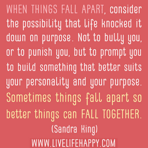 When things fall apart, consider the possibility that life knocked it down on purpose.