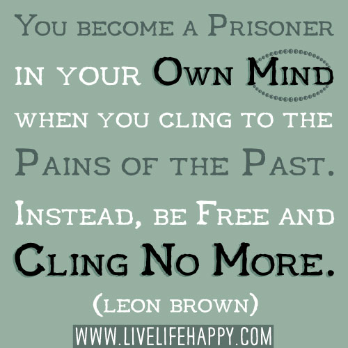 You become a prisoner in your own mind when you cling to the pains of the past. Instead, be free and cling no more. - Leon Brown