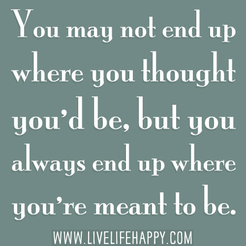 You may not end up where you thought you'd be, but you always end up where you're meant to be.
