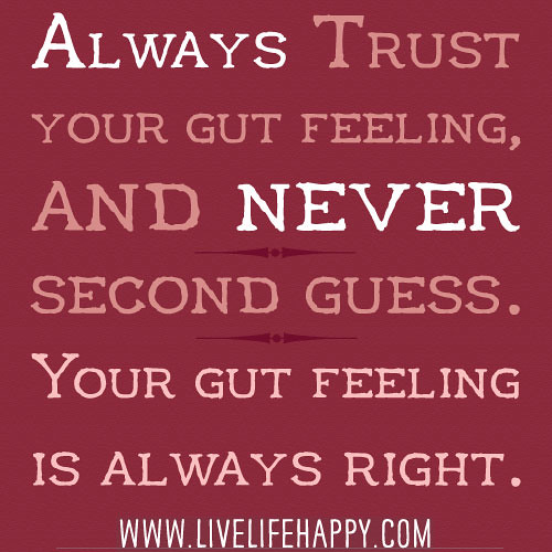 Always trust your gut feeling, and never second guess ...