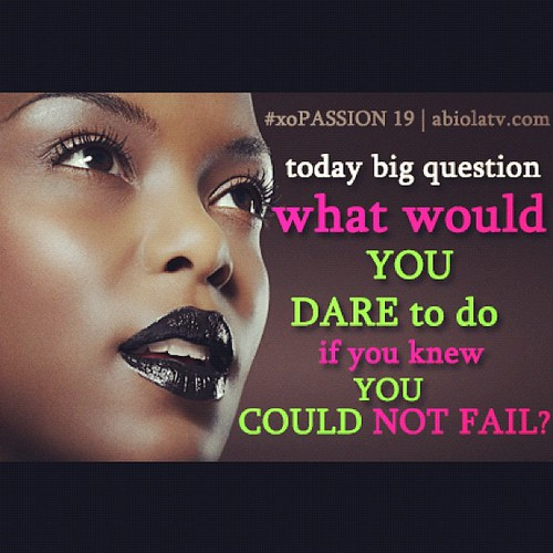 Today's Passionista XO: Question- What would you #DARE to do if you knew you could not fail? #xopassion