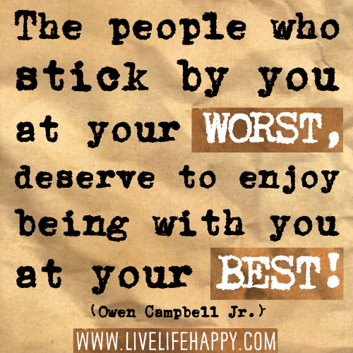 The people who stick by you at your worst, deserve to enjoy being with you at your best! - Owen Campbell Jr.