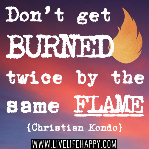 Don't get burned twice by the same flame. -Christian Kondo