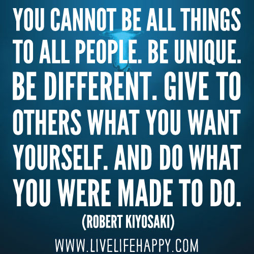 You cannot be all things to all people. Be unique. Be different. Give to others what you want yourself. And do what you were made to do. - Robert Kiyosaki