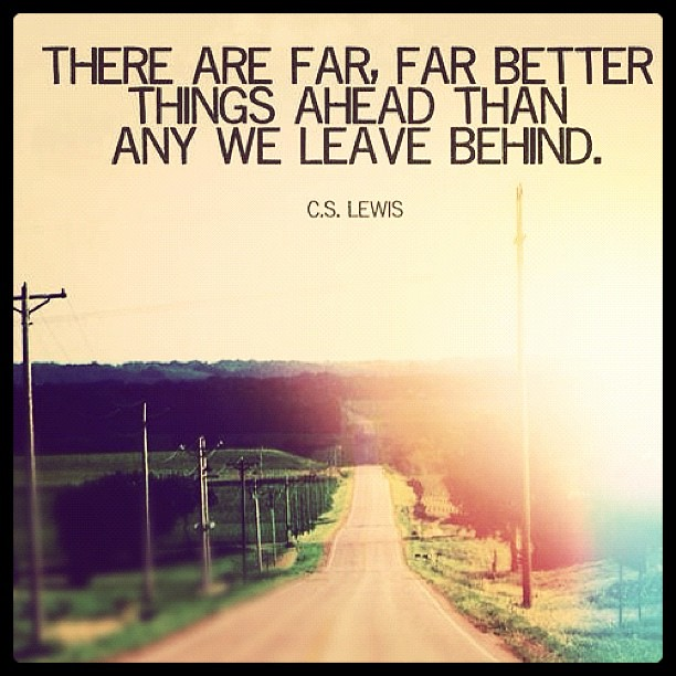 There are far, far better things ahead than any we leave behind. C. S. Lewis ...