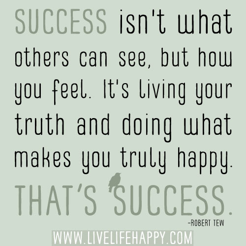 Success isn't what others can see, but how you feel. It's living your truth and doing what makes you truly happy. That's success. - Robert Tew