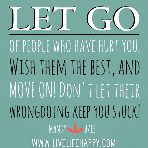 Let go of people who have hurt you. Wish them the best, and move on! Don't let their wrongdoing keep you stuck! - Mandy Hale