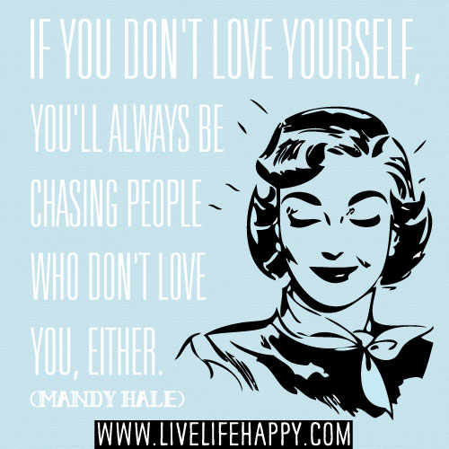 If you don't love yourself, you'll always be chasing people who don't love you, either. - Mandy Hale