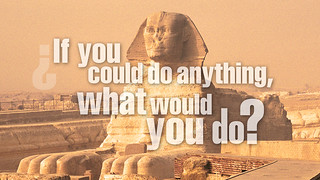 If you could do anything, what would you do?