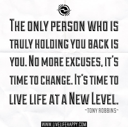 The only person who is truly holding you back is you. No more excuses, it's time to change. It's time to live life at a new level. - Tony Robbins