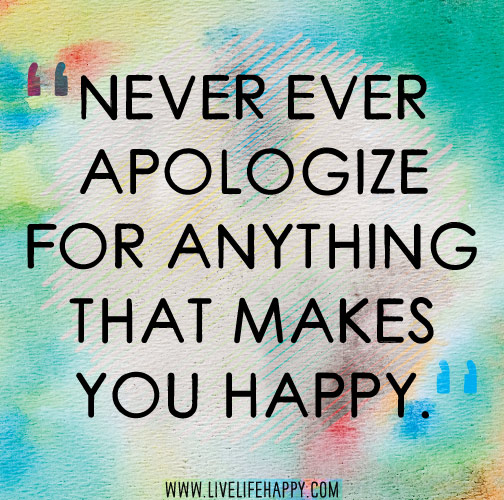 Never ever apologize for anything that makes you happy.