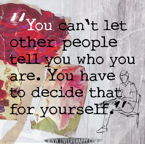 You can't let other people tell you who you are. You have to decide that for yourself.