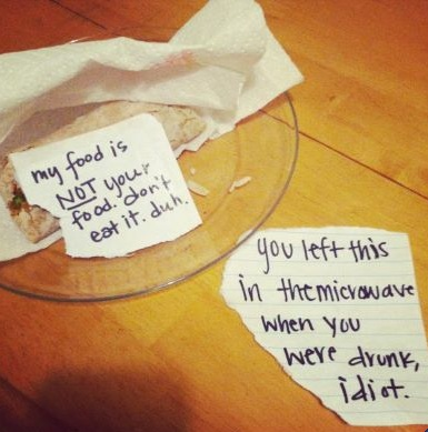 My food is NOT your food. don't eat it. duh.  [response] You left this in the microwave when you were drunk, idiot.