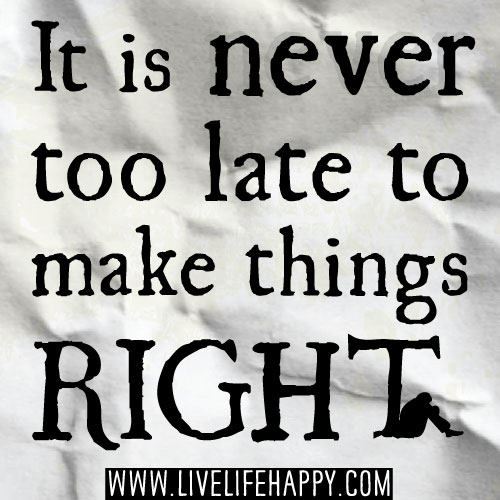 It is never too late to make things right.
